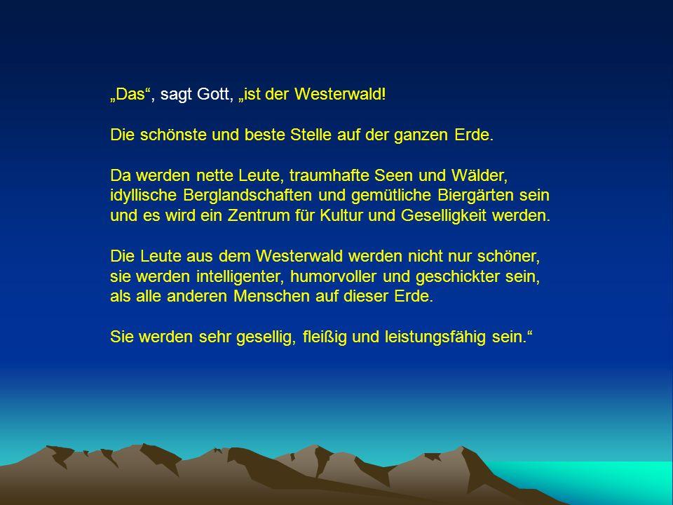 Das, sagt Gott, ist der Westerwald! Die schönste und beste Stelle auf der ganzen Erde. Da werden nette Leute, traumhafte Seen und Wälder, idyllische B