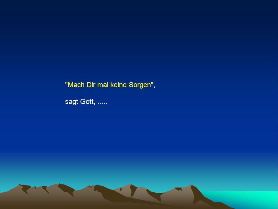 Mach Dir mal keine Sorgen , sagt Gott,.....