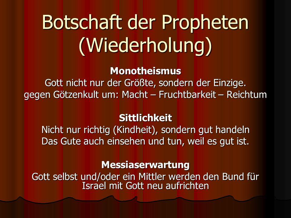 Botschaft der Propheten (Wiederholung) Monotheismus Gott nicht nur der Größte, sondern der Einzige. gegen Götzenkult um: Macht – Fruchtbarkeit – Reich