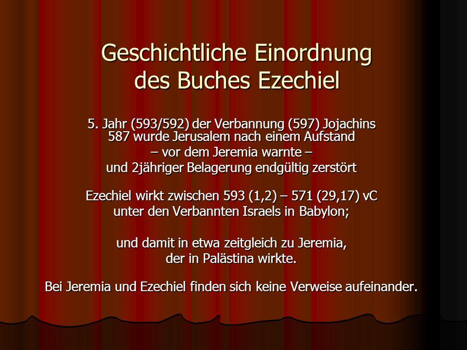 Geschichtliche Einordnung des Buches Ezechiel 5. Jahr (593/592) der Verbannung (597) Jojachins 587 wurde Jerusalem nach einem Aufstand – vor dem Jerem