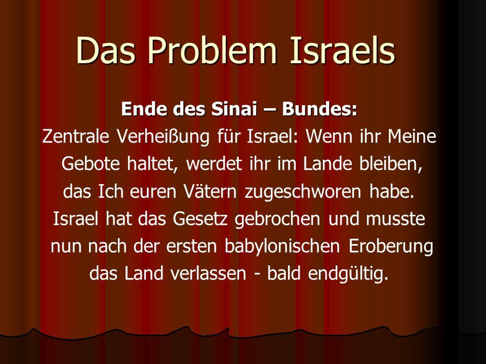 Das Problem Israels Ende des Sinai – Bundes: Zentrale Verheißung für Israel: Wenn ihr Meine Gebote haltet, werdet ihr im Lande bleiben, das Ich euren Vätern zugeschworen habe.
