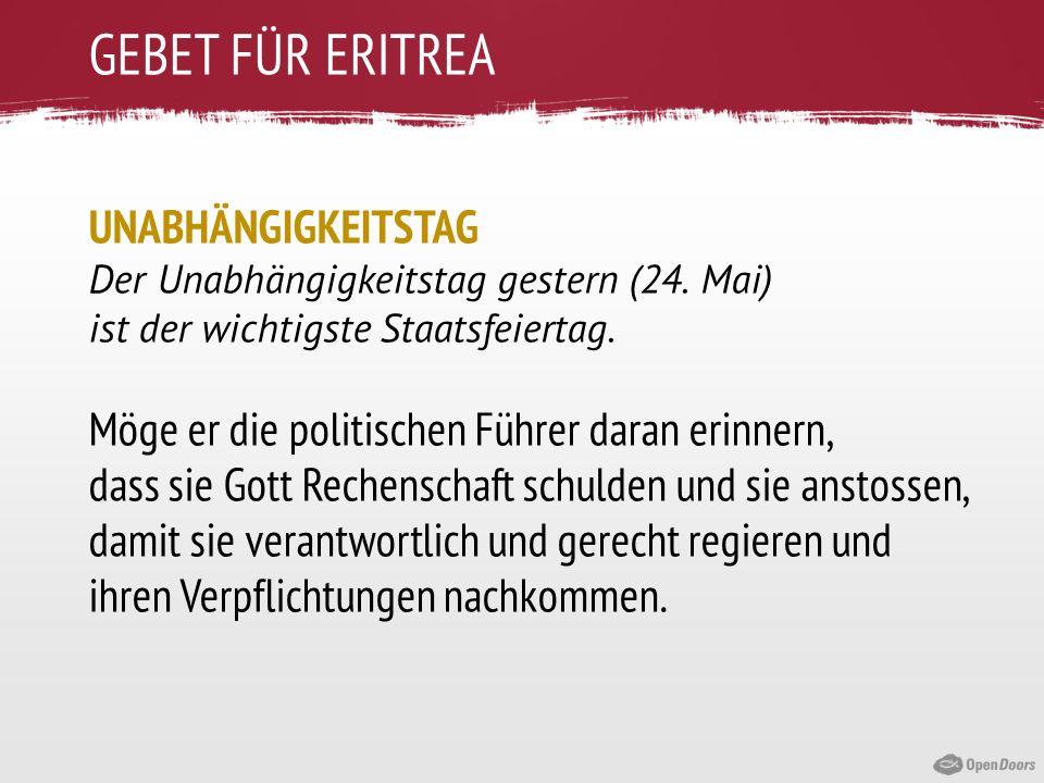 GEBET FÜR ERITREA UNABHÄNGIGKEITSTAG Der Unabhängigkeitstag gestern (24. Mai) ist der wichtigste Staatsfeiertag. Möge er die politischen Führer daran