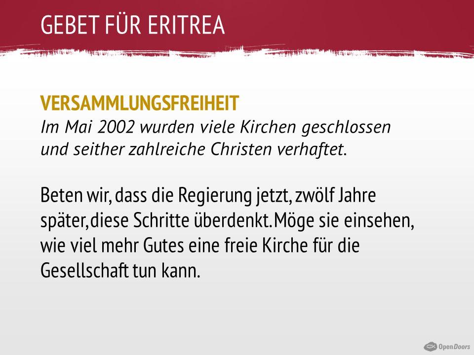 GEBET FÜR ERITREA VERSAMMLUNGSFREIHEIT Im Mai 2002 wurden viele Kirchen geschlossen und seither zahlreiche Christen verhaftet. Beten wir, dass die Reg