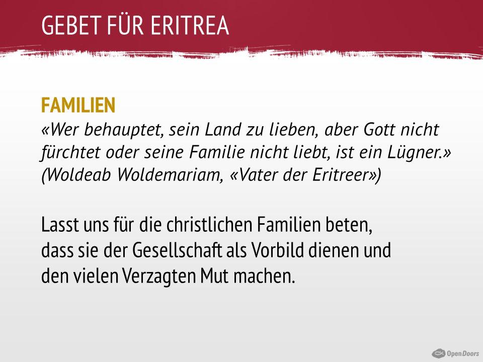 GEBET FÜR ERITREA FAMILIEN «Wer behauptet, sein Land zu lieben, aber Gott nicht fürchtet oder seine Familie nicht liebt, ist ein Lügner.» (Woldeab Wol