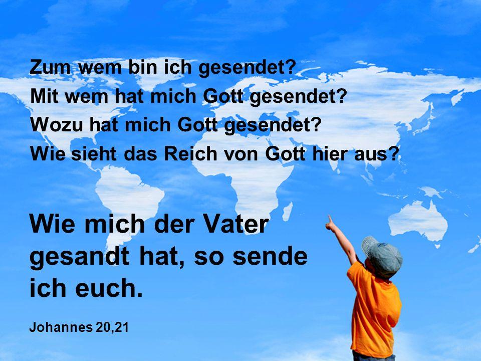 Zum wem bin ich gesendet? Mit wem hat mich Gott gesendet? Wozu hat mich Gott gesendet? Wie sieht das Reich von Gott hier aus?