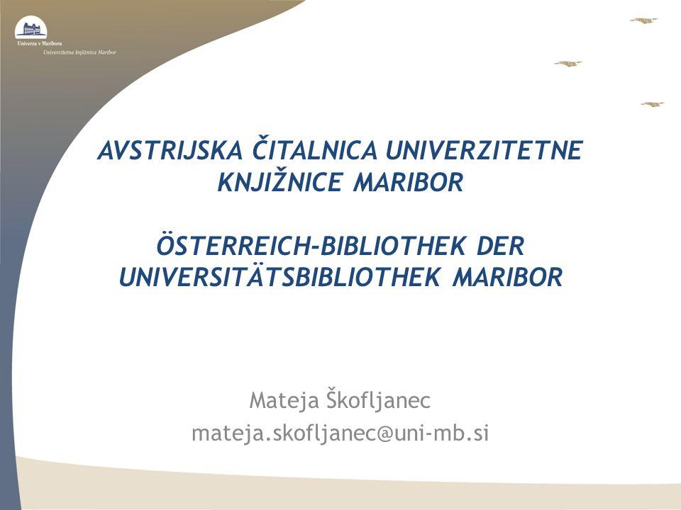 AVSTRIJSKA ČITALNICA UNIVERZITETNE KNJIŽNICE MARIBOR ÖSTERREICH-BIBLIOTHEK DER UNIVERSITÄTSBIBLIOTHEK MARIBOR Mateja Škofljanec mateja.skofljanec@uni-mb.si