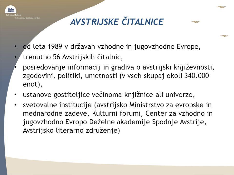 AVSTRIJSKE ČITALNICE od leta 1989 v državah vzhodne in jugovzhodne Evrope, trenutno 56 Avstrijskih čitalnic, posredovanje informacij in gradiva o avstrijski književnosti, zgodovini, politiki, umetnosti (v vseh skupaj okoli 340.000 enot), ustanove gostiteljice večinoma knjižnice ali univerze, svetovalne institucije (avstrijsko Ministrstvo za evropske in mednarodne zadeve, Kulturni forumi, Center za vzhodno in jugovzhodno Evropo Deželne akademije Spodnje Avstrije, Avstrijsko literarno združenje)