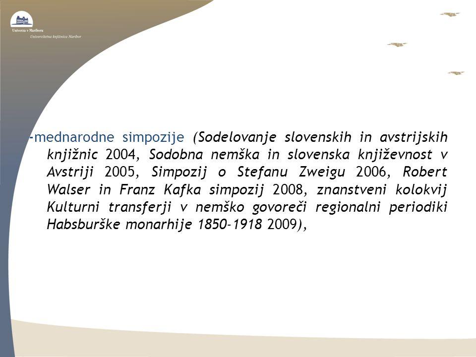 -mednarodne simpozije (Sodelovanje slovenskih in avstrijskih knjižnic 2004, Sodobna nemška in slovenska književnost v Avstriji 2005, Simpozij o Stefanu Zweigu 2006, Robert Walser in Franz Kafka simpozij 2008, znanstveni kolokvij Kulturni transferji v nemško govoreči regionalni periodiki Habsburške monarhije 1850-1918 2009),