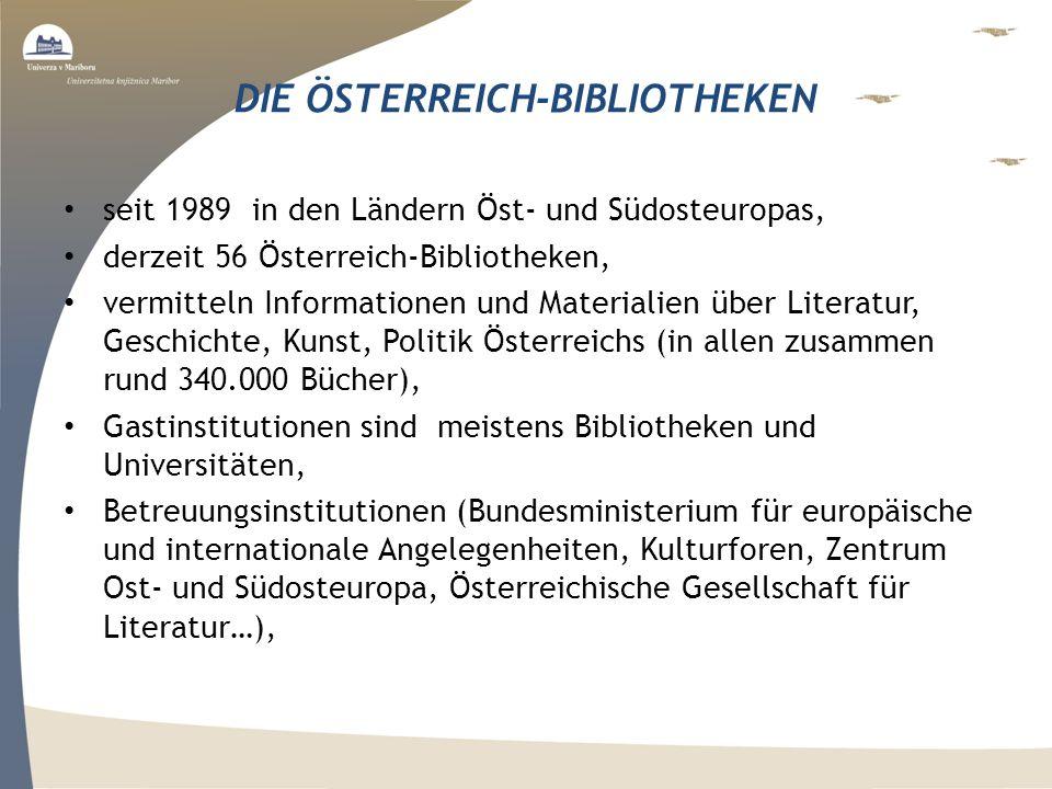 DIE ÖSTERREICH-BIBLIOTHEKEN seit 1989 in den Ländern Öst- und Südosteuropas, derzeit 56 Österreich-Bibliotheken, vermitteln Informationen und Materialien über Literatur, Geschichte, Kunst, Politik Österreichs (in allen zusammen rund 340.000 Bücher), Gastinstitutionen sind meistens Bibliotheken und Universitäten, Betreuungsinstitutionen (Bundesministerium für europäische und internationale Angelegenheiten, Kulturforen, Zentrum Ost- und Südosteuropa, Österreichische Gesellschaft für Literatur…),