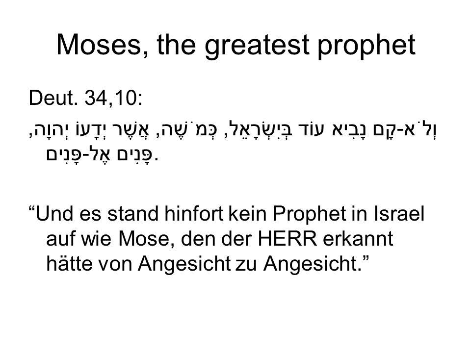 Moses, the greatest prophet Deut. 34,10: וְלֹא-קָם נָבִיא עוֹד בְּיִשְׂרָאֵל, כְּמֹשֶׁה, אֲשֶׁר יְדָעוֹ יְהוָה, פָּנִים אֶל-פָּנִים. Und es stand hinf
