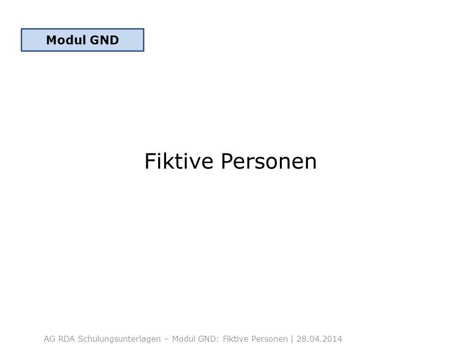Fiktive Personen AG RDA Schulungsunterlagen – Modul GND: Fiktive Personen | 28.04.2014 Modul GND