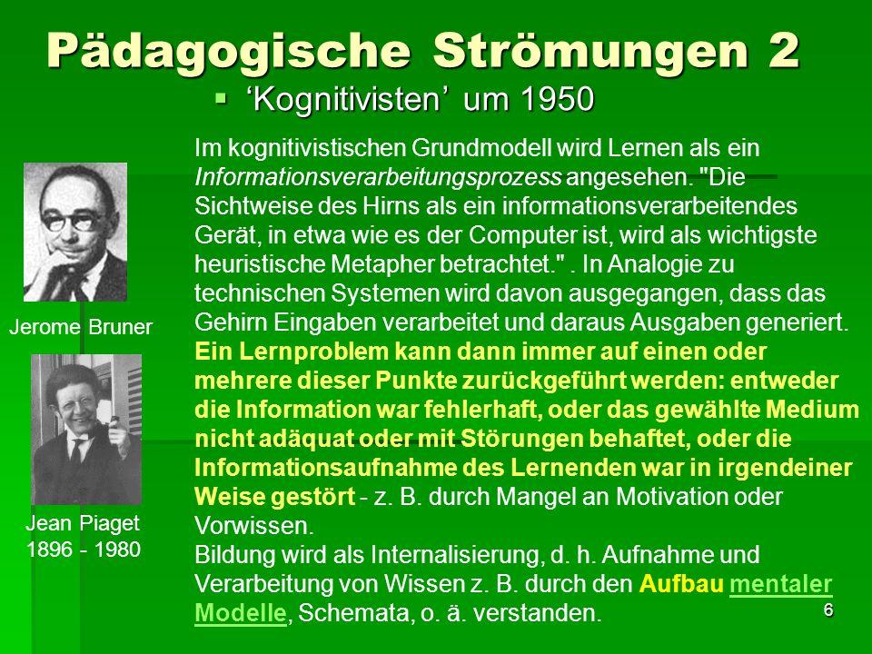 6 Pädagogische Strömungen 2 Kognitivisten um 1950 Kognitivisten um 1950 Jerome Bruner Jean Piaget 1896 - 1980 Im kognitivistischen Grundmodell wird Lernen als ein Informationsverarbeitungsprozess angesehen.