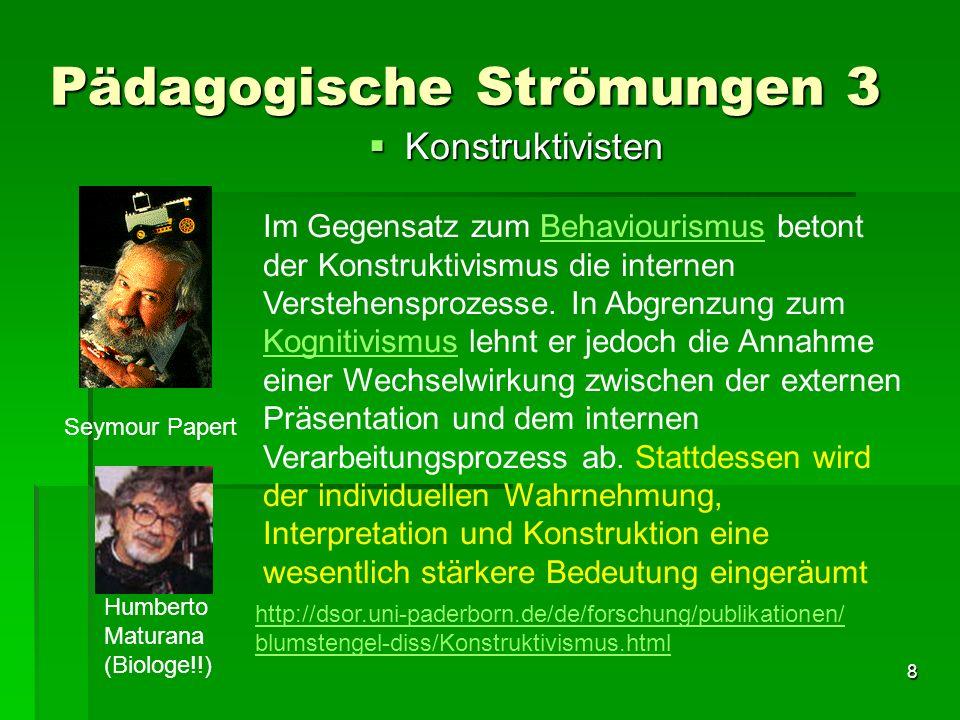 8 Pädagogische Strömungen 3 Konstruktivisten Konstruktivisten Seymour Papert Humberto Maturana (Biologe!!) Im Gegensatz zum Behaviourismus betont der Konstruktivismus die internen Verstehensprozesse.
