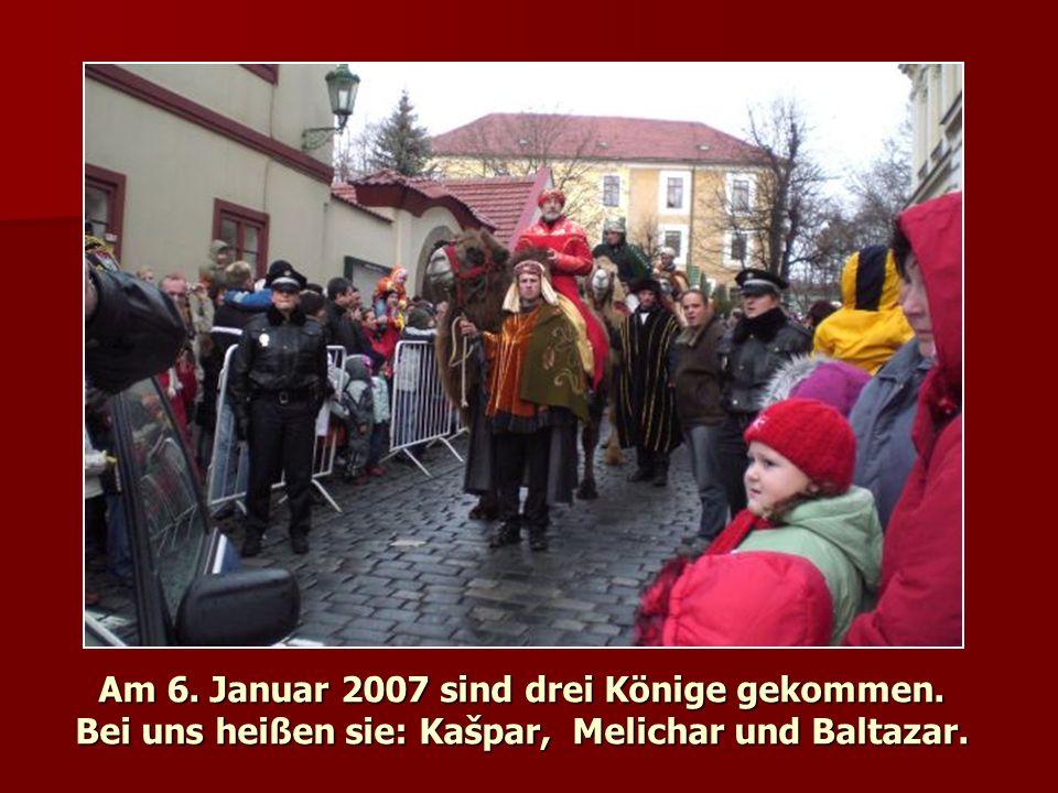 Am 6. Januar 2007 sind drei Könige gekommen. Bei uns heißen sie: Kašpar, Melichar und Baltazar.