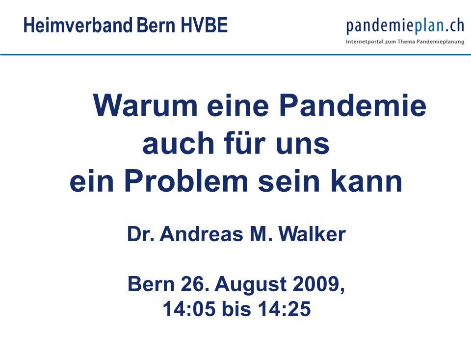 Warum eine Pandemie auch für uns ein Problem sein kann Dr. Andreas M. Walker Bern 26. August 2009, 14:05 bis 14:25 Heimverband Bern HVBE