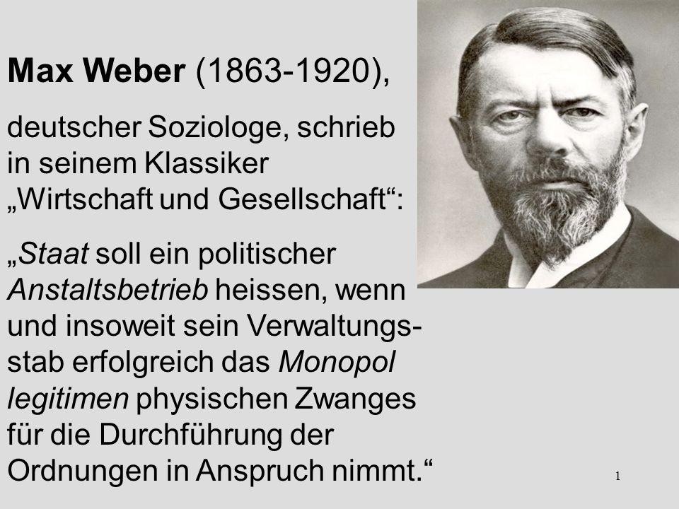 1 Max Weber (1863-1920), deutscher Soziologe, schrieb in seinem Klassiker Wirtschaft und Gesellschaft: Staat soll ein politischer Anstaltsbetrieb heissen, wenn und insoweit sein Verwaltungs- stab erfolgreich das Monopol legitimen physischen Zwanges für die Durchführung der Ordnungen in Anspruch nimmt.