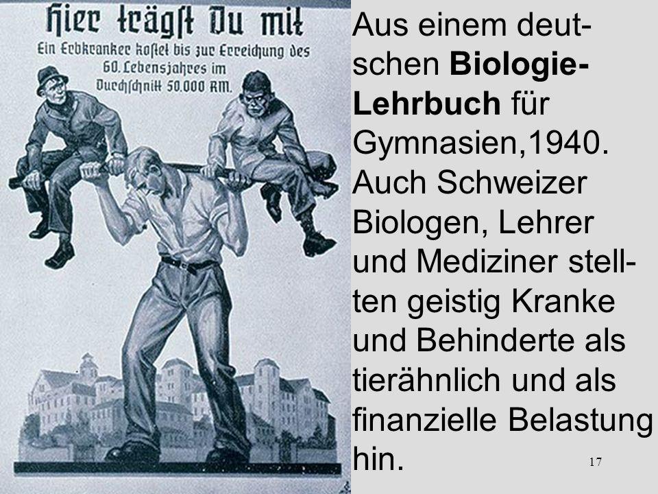 17 Aus einem deut- schen Biologie- Lehrbuch für Gymnasien,1940. Auch Schweizer Biologen, Lehrer und Mediziner stell- ten geistig Kranke und Behinderte