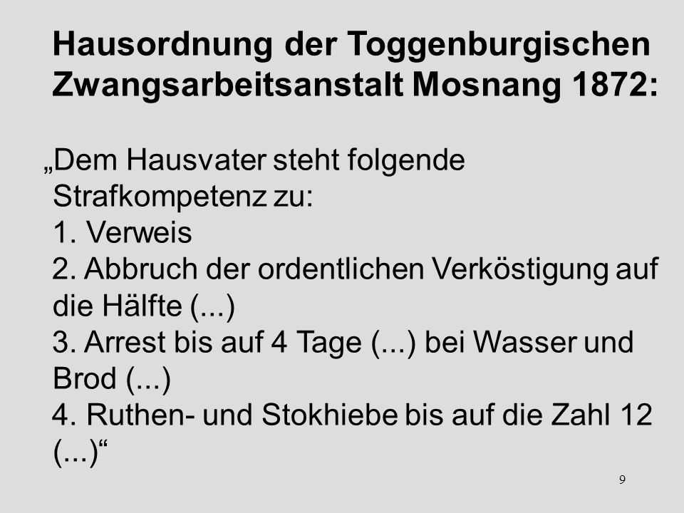 9 Hausordnung der Toggenburgischen Zwangsarbeitsanstalt Mosnang 1872: Dem Hausvater steht folgende Strafkompetenz zu: 1. Verweis 2. Abbruch der ordent