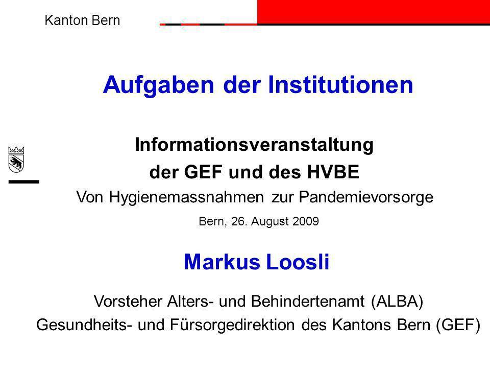 Kanton Bern Aufgaben der Institutionen Informationsveranstaltung der GEF und des HVBE Von Hygienemassnahmen zur Pandemievorsorge Markus Loosli Vorsteher Alters- und Behindertenamt (ALBA) Gesundheits- und Fürsorgedirektion des Kantons Bern (GEF) Bern, 26.