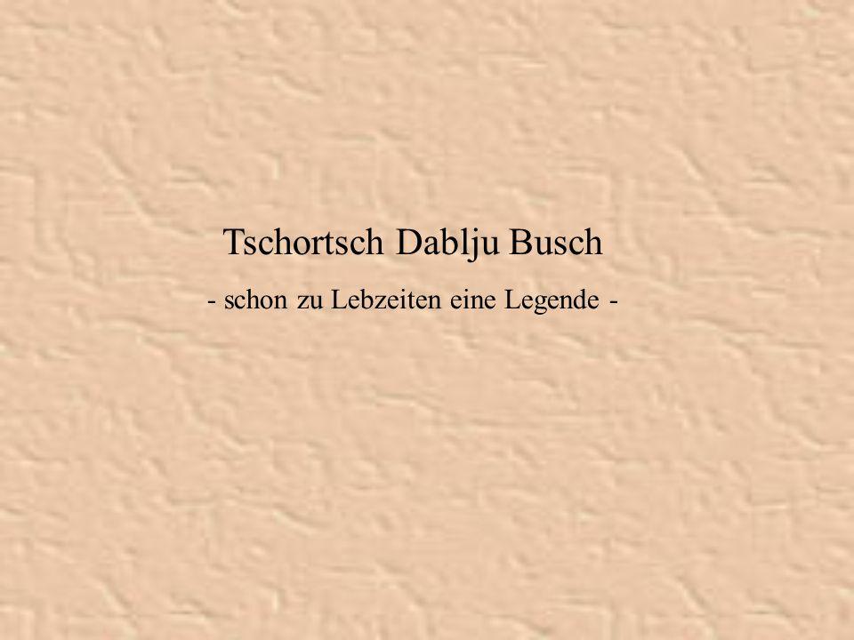 Tschortsch Dablju Busch - schon zu Lebzeiten eine Legende -