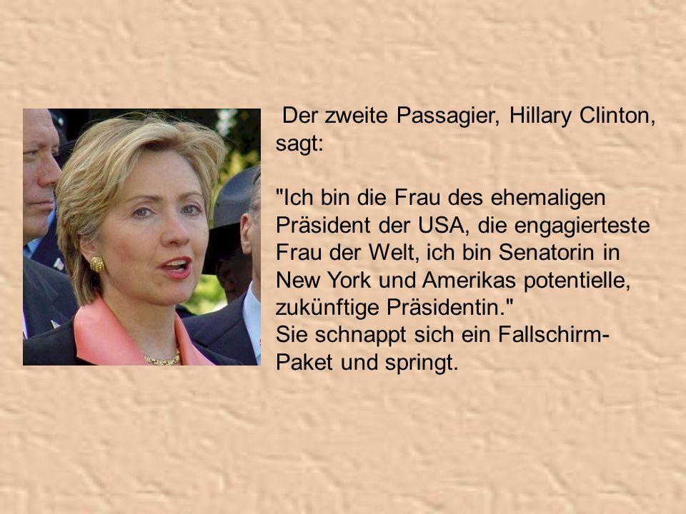 Der zweite Passagier, Hillary Clinton, sagt: Ich bin die Frau des ehemaligen Präsident der USA, die engagierteste Frau der Welt, ich bin Senatorin in New York und Amerikas potentielle, zukünftige Präsidentin. Sie schnappt sich ein Fallschirm- Paket und springt.