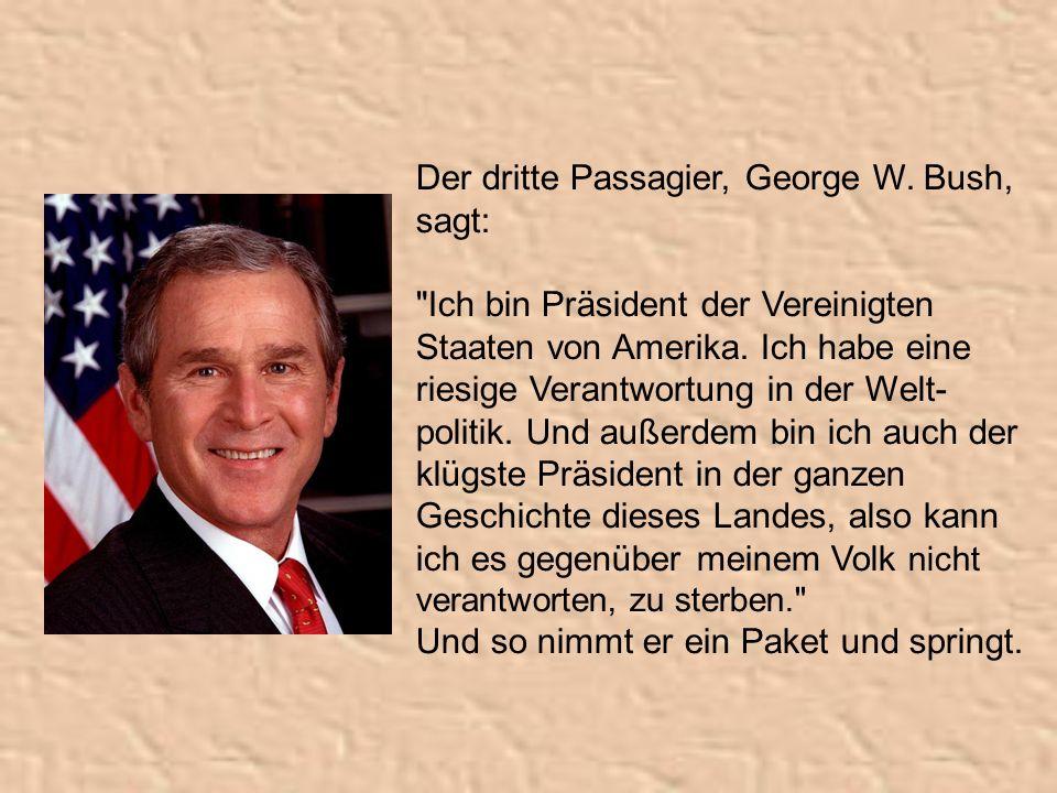 Der dritte Passagier, George W. Bush, sagt: Ich bin Präsident der Vereinigten Staaten von Amerika.