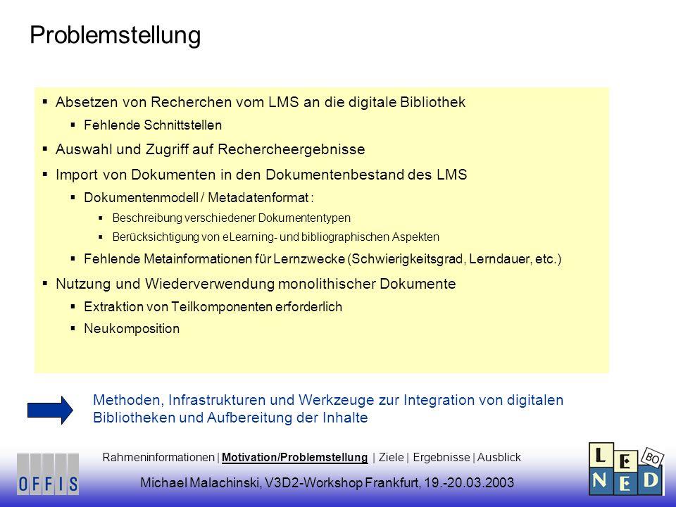 Problemstellung Absetzen von Recherchen vom LMS an die digitale Bibliothek Fehlende Schnittstellen Auswahl und Zugriff auf Rechercheergebnisse Import von Dokumenten in den Dokumentenbestand des LMS Dokumentenmodell / Metadatenformat : Beschreibung verschiedener Dokumententypen Berücksichtigung von eLearning- und bibliographischen Aspekten Fehlende Metainformationen für Lernzwecke (Schwierigkeitsgrad, Lerndauer, etc.) Nutzung und Wiederverwendung monolithischer Dokumente Extraktion von Teilkomponenten erforderlich Neukomposition Methoden, Infrastrukturen und Werkzeuge zur Integration von digitalen Bibliotheken und Aufbereitung der Inhalte Rahmeninformationen | Motivation/Problemstellung | Ziele | Ergebnisse | Ausblick Michael Malachinski, V3D2-Workshop Frankfurt, 19.-20.03.2003