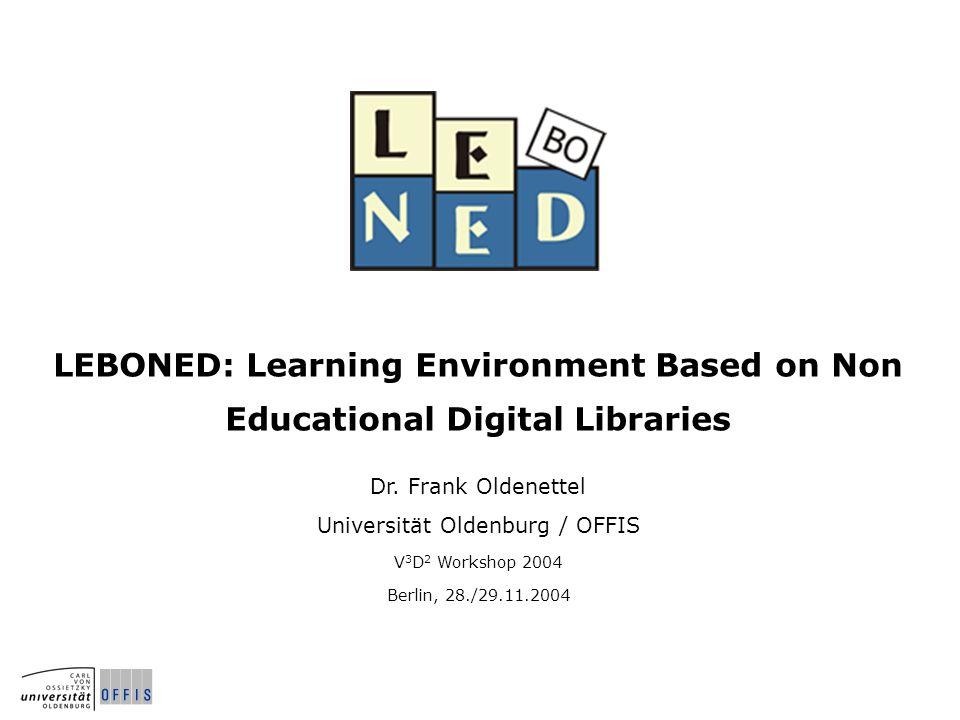 LEBONED: Learning Environment Based on Non Educational Digital Libraries Dr. Frank Oldenettel Universität Oldenburg / OFFIS V 3 D 2 Workshop 2004 Berl