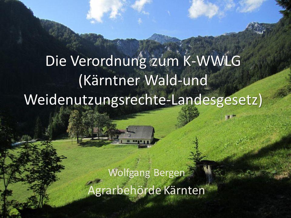 Die Verordnung zum K-WWLG (Kärntner Wald-und Weidenutzungsrechte-Landesgesetz) Wolfgang Bergen Agrarbehörde Kärnten