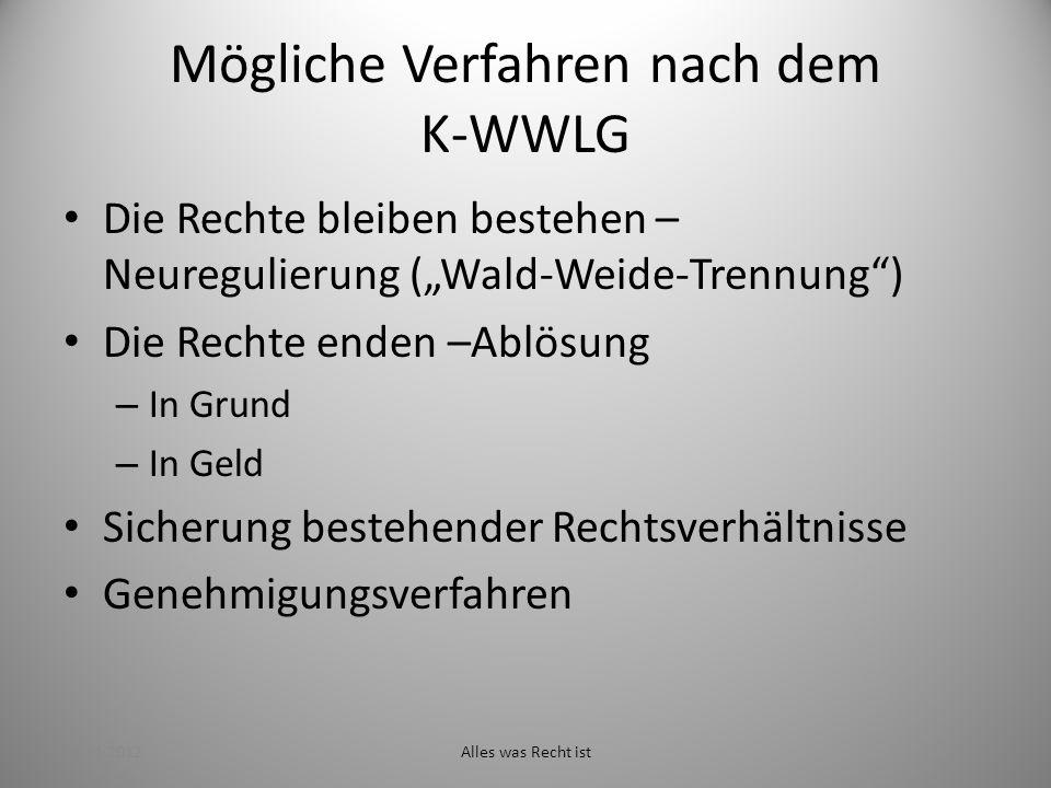 Mögliche Verfahren nach dem K-WWLG Die Rechte bleiben bestehen – Neuregulierung (Wald-Weide-Trennung) Die Rechte enden –Ablösung – In Grund – In Geld Sicherung bestehender Rechtsverhältnisse Genehmigungsverfahren 29.11.2012Alles was Recht ist