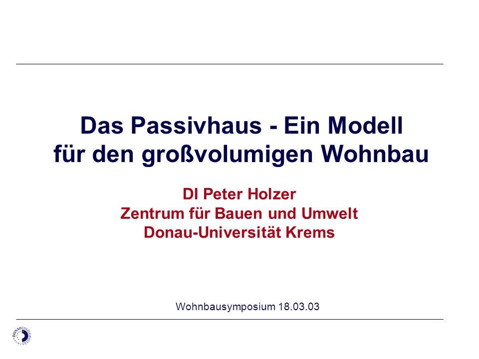 Das Passivhaus - Ein Modell für den großvolumigen Wohnbau DI Peter Holzer Zentrum für Bauen und Umwelt Donau-Universität Krems Wohnbausymposium 18.03.