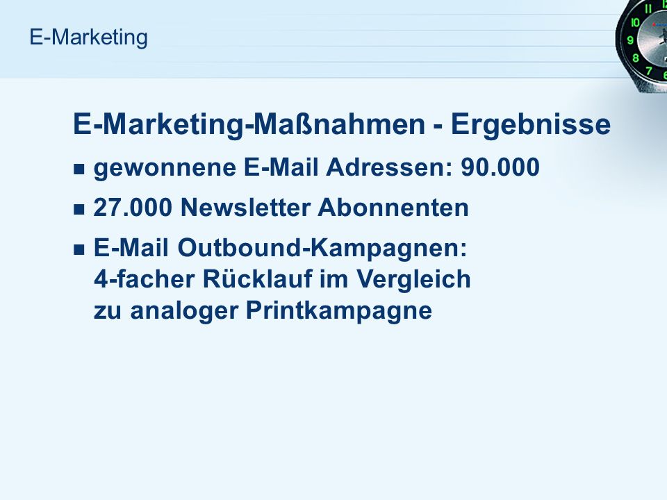 E-Marketing E-Marketing-Maßnahmen - Ergebnisse gewonnene E-Mail Adressen: 90.000 27.000 Newsletter Abonnenten E-Mail Outbound-Kampagnen: 4-facher Rücklauf im Vergleich zu analoger Printkampagne