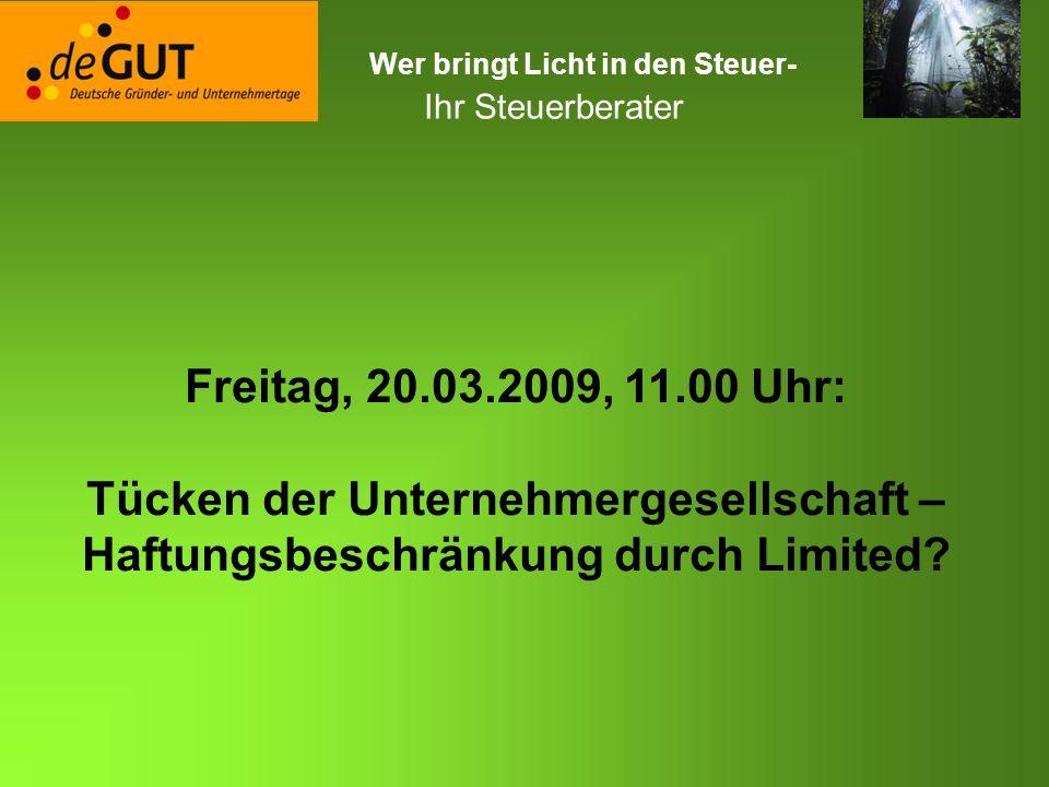 Wer bringt Licht in den Steuer- ? Ihr Steuerberater Freitag, 20.03.2009, 11.00 Uhr: Tücken der Unternehmergesellschaft – Haftungsbeschränkung durch Li