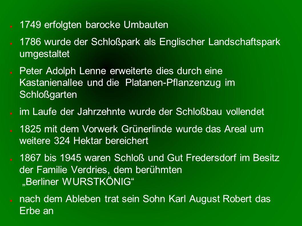 1749 erfolgten barocke Umbauten 1786 wurde der Schloßpark als Englischer Landschaftspark umgestaltet Peter Adolph Lenne erweiterte dies durch eine Kastanienallee und die Platanen-Pflanzenzug im Schloßgarten im Laufe der Jahrzehnte wurde der Schloßbau vollendet 1825 mit dem Vorwerk Grünerlinde wurde das Areal um weitere 324 Hektar bereichert 1867 bis 1945 waren Schloß und Gut Fredersdorf im Besitz der Familie Verdries, dem berühmten Berliner WURSTKÖNIG nach dem Ableben trat sein Sohn Karl August Robert das Erbe an
