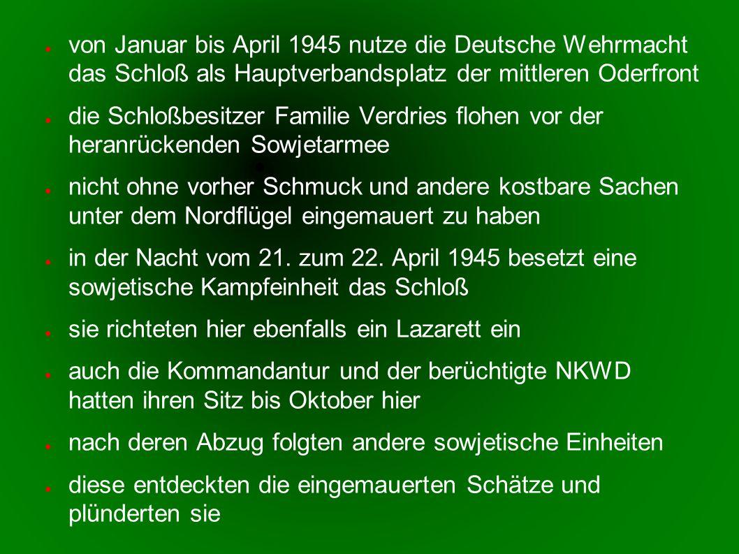 von Januar bis April 1945 nutze die Deutsche Wehrmacht das Schloß als Hauptverbandsplatz der mittleren Oderfront die Schloßbesitzer Familie Verdries flohen vor der heranrückenden Sowjetarmee nicht ohne vorher Schmuck und andere kostbare Sachen unter dem Nordflügel eingemauert zu haben in der Nacht vom 21.
