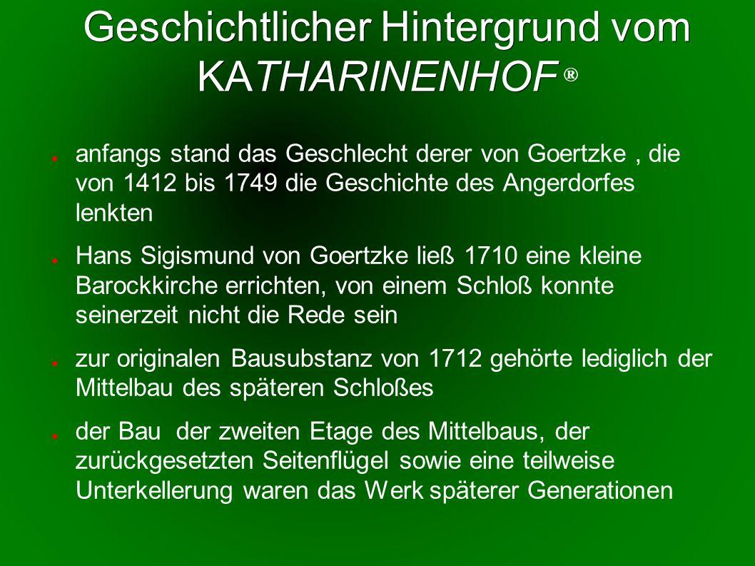 Geschichtlicher Hintergrund vom KATHARINENHOF Geschichtlicher Hintergrund vom KATHARINENHOF ® anfangs stand das Geschlecht derer von Goertzke, die von 1412 bis 1749 die Geschichte des Angerdorfes lenkten Hans Sigismund von Goertzke ließ 1710 eine kleine Barockkirche errichten, von einem Schloß konnte seinerzeit nicht die Rede sein zur originalen Bausubstanz von 1712 gehörte lediglich der Mittelbau des späteren Schloßes der Bau der zweiten Etage des Mittelbaus, der zurückgesetzten Seitenflügel sowie eine teilweise Unterkellerung waren das Werk späterer Generationen