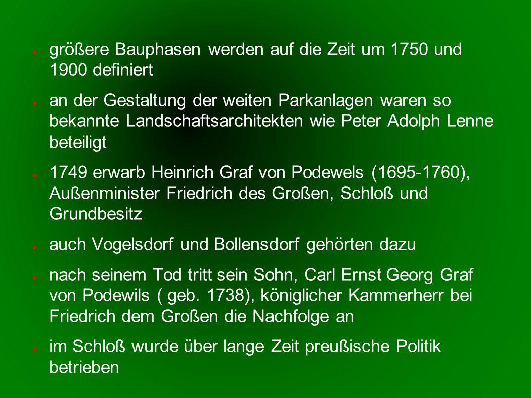größere Bauphasen werden auf die Zeit um 1750 und 1900 definiert an der Gestaltung der weiten Parkanlagen waren so bekannte Landschaftsarchitekten wie Peter Adolph Lenne beteiligt 1749 erwarb Heinrich Graf von Podewels (1695-1760), Außenminister Friedrich des Großen, Schloß und Grundbesitz auch Vogelsdorf und Bollensdorf gehörten dazu nach seinem Tod tritt sein Sohn, Carl Ernst Georg Graf von Podewils ( geb.