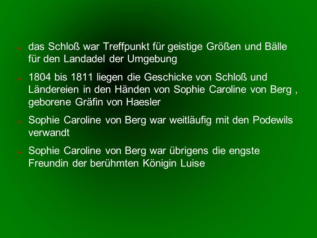 das Schloß war Treffpunkt für geistige Größen und Bälle für den Landadel der Umgebung 1804 bis 1811 liegen die Geschicke von Schloß und Ländereien in den Händen von Sophie Caroline von Berg, geborene Gräfin von Haesler Sophie Caroline von Berg war weitläufig mit den Podewils verwandt Sophie Caroline von Berg war übrigens die engste Freundin der berühmten Königin Luise