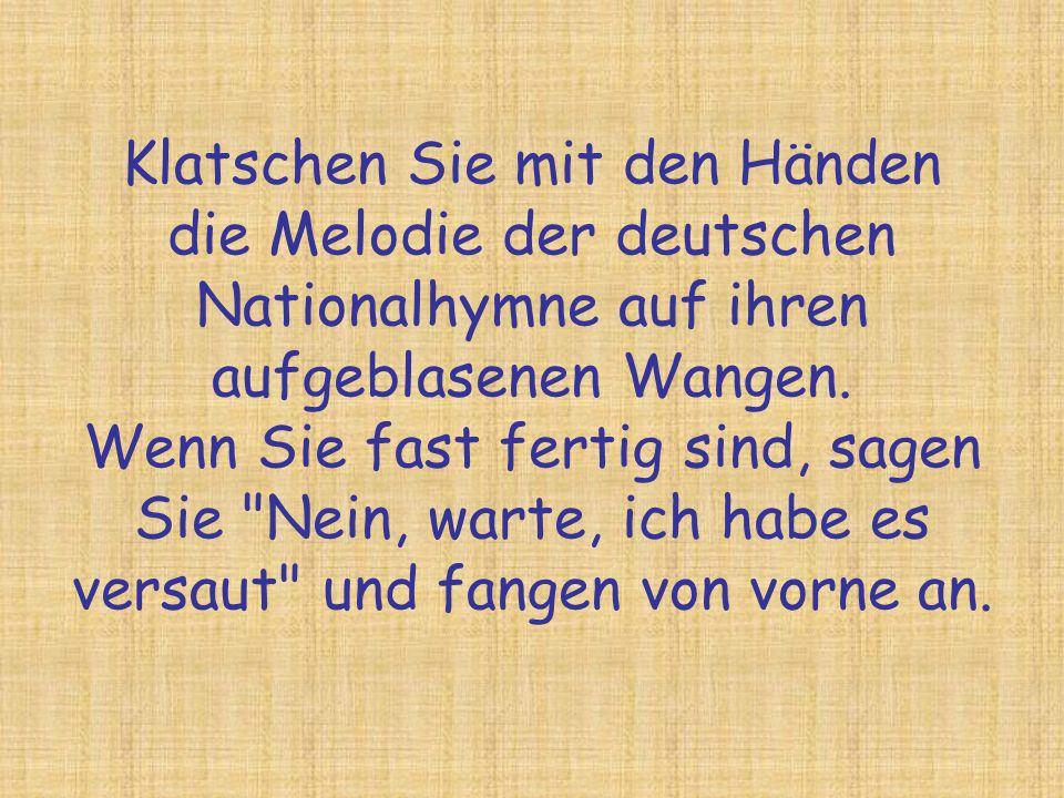 Klatschen Sie mit den Händen die Melodie der deutschen Nationalhymne auf ihren aufgeblasenen Wangen. Wenn Sie fast fertig sind, sagen Sie