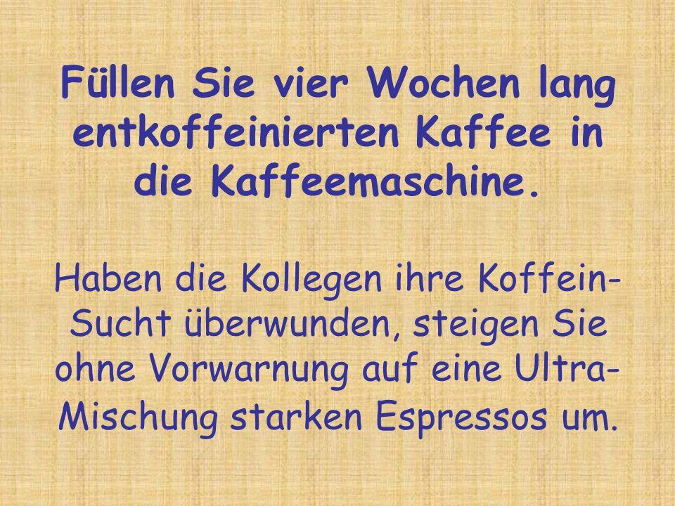 Füllen Sie vier Wochen lang entkoffeinierten Kaffee in die Kaffeemaschine. Haben die Kollegen ihre Koffein- Sucht überwunden, steigen Sie ohne Vorwarn