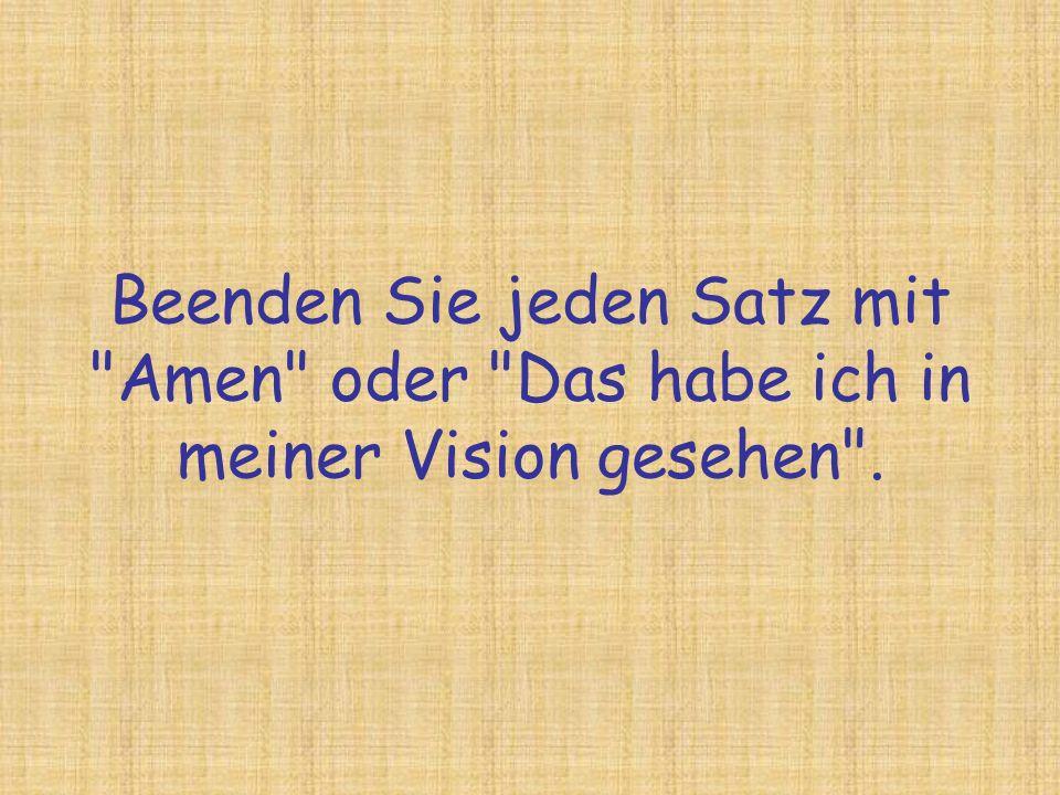 Beenden Sie jeden Satz mit Amen oder Das habe ich in meiner Vision gesehen .