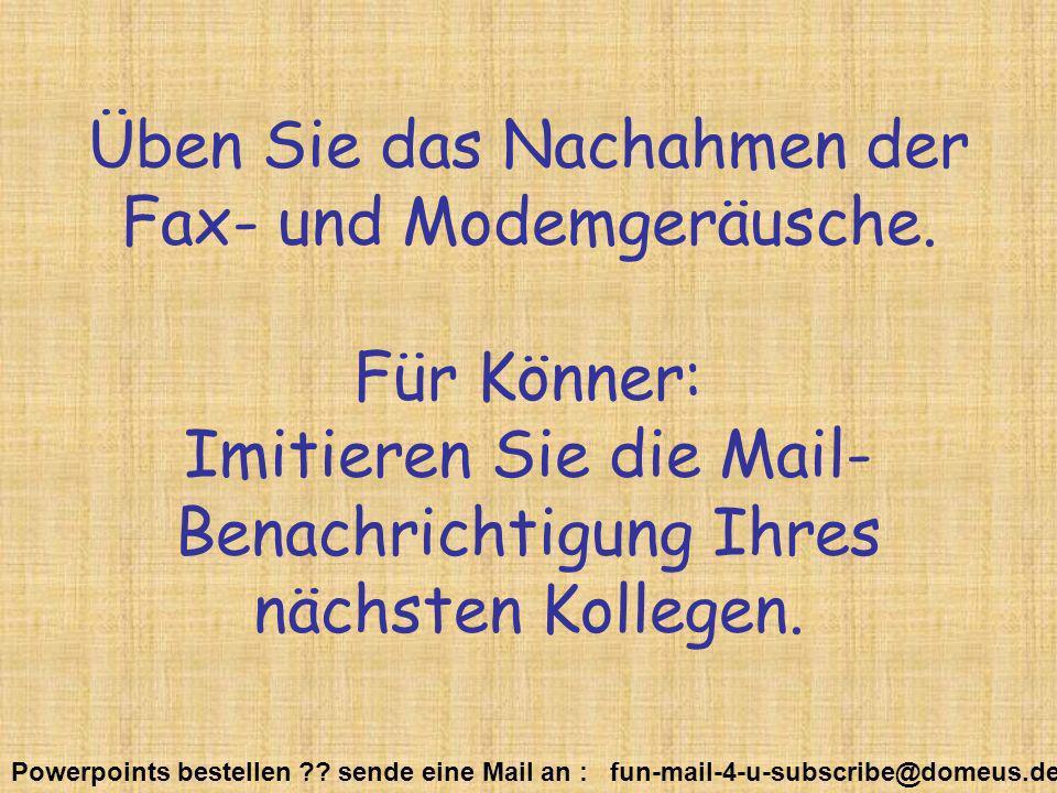Powerpoints bestellen ?? sende eine Mail an : fun-mail-4-u-subscribe@domeus.de Üben Sie das Nachahmen der Fax- und Modemgeräusche. Für Könner: Imitier