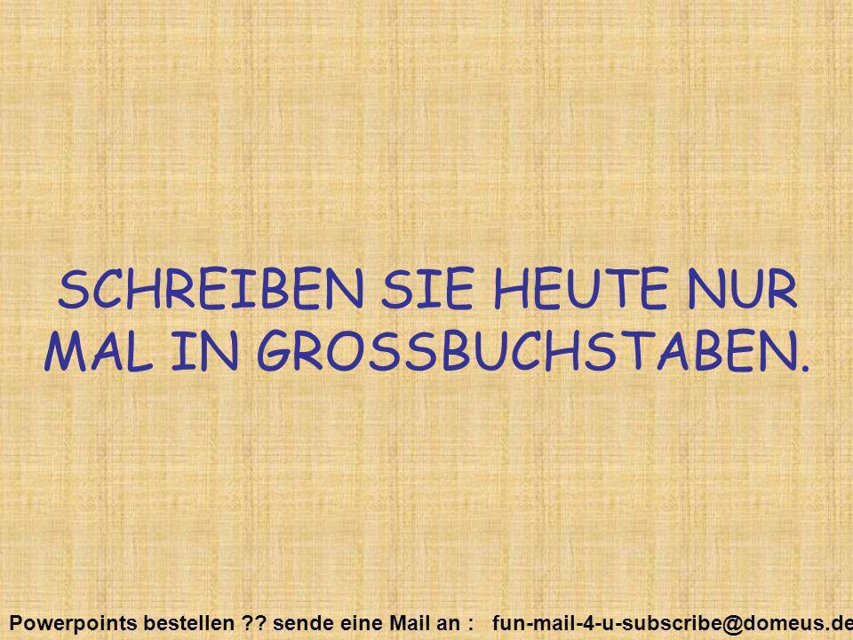 Powerpoints bestellen ?? sende eine Mail an : fun-mail-4-u-subscribe@domeus.de SCHREIBEN SIE HEUTE NUR MAL IN GROSSBUCHSTABEN.