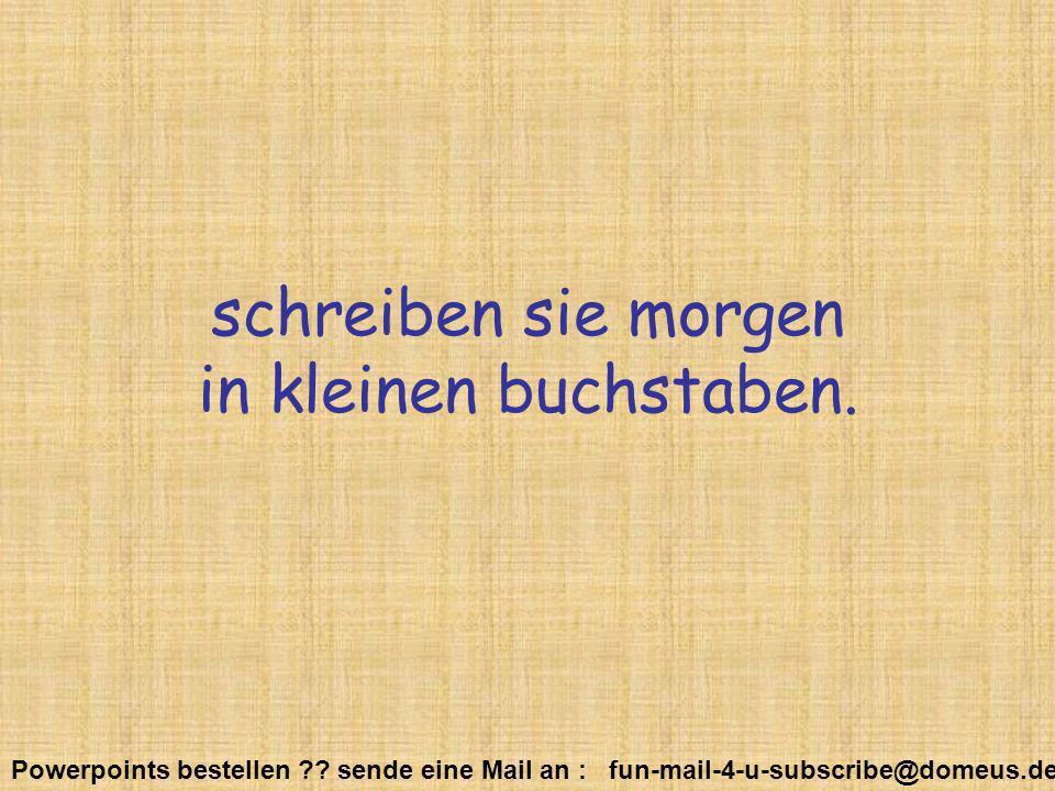 Powerpoints bestellen ?? sende eine Mail an : fun-mail-4-u-subscribe@domeus.de schreiben sie morgen in kleinen buchstaben.