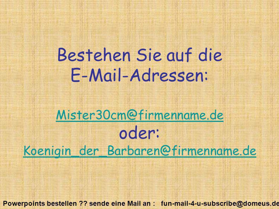 Powerpoints bestellen ?? sende eine Mail an : fun-mail-4-u-subscribe@domeus.de Bestehen Sie auf die E-Mail-Adressen: Mister30cm@firmenname.de oder: Ko