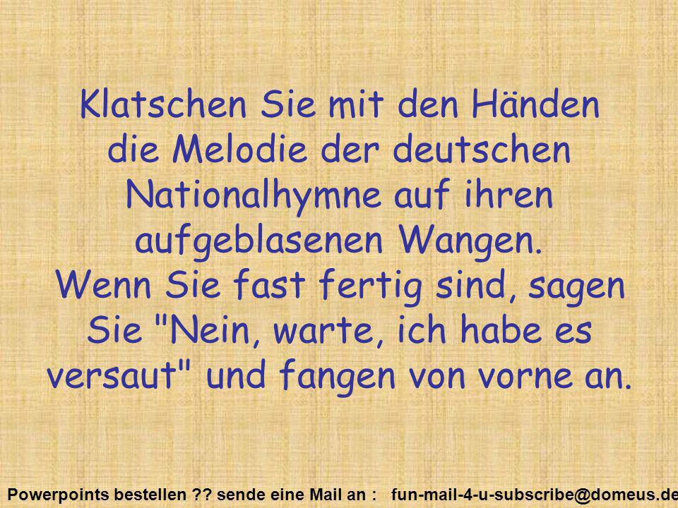 Powerpoints bestellen ?? sende eine Mail an : fun-mail-4-u-subscribe@domeus.de Klatschen Sie mit den Händen die Melodie der deutschen Nationalhymne au