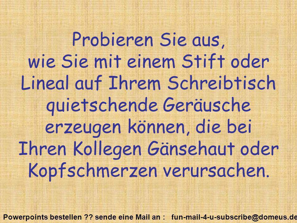 Powerpoints bestellen ?? sende eine Mail an : fun-mail-4-u-subscribe@domeus.de Probieren Sie aus, wie Sie mit einem Stift oder Lineal auf Ihrem Schrei