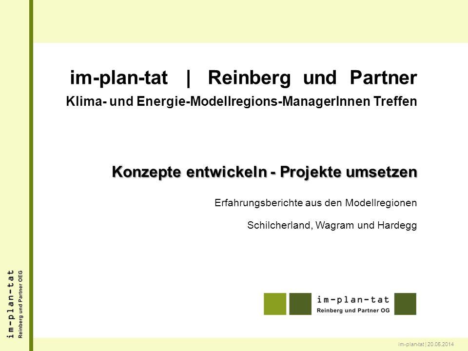 im-plan-tat | 20.05.2014 im-plan-tat | Reinberg und Partner Klima- und Energie-Modellregions-ManagerInnen Treffen Konzepte entwickeln - Projekte umsetzen Erfahrungsberichte aus den Modellregionen Schilcherland, Wagram und Hardegg
