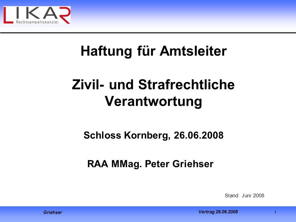 Griehser 1 Vortrag 26.06.2008 Haftung für Amtsleiter Zivil- und Strafrechtliche Verantwortung Schloss Kornberg, 26.06.2008 RAA MMag. Peter Griehser St