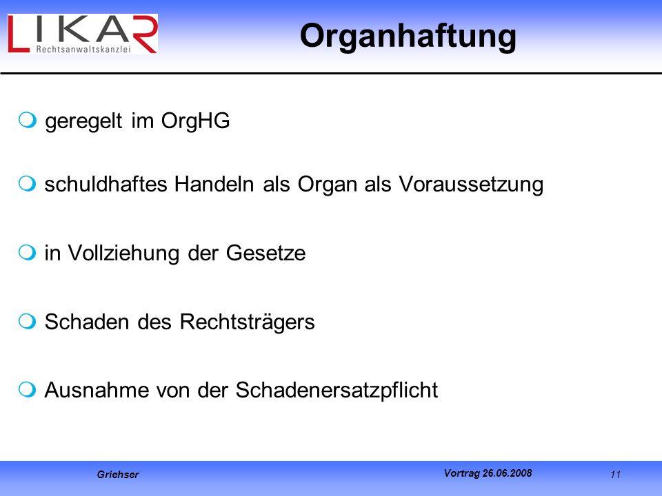 Griehser 11 Vortrag 26.06.2008 geregelt im OrgHG schuldhaftes Handeln als Organ als Voraussetzung in Vollziehung der Gesetze Schaden des Rechtsträgers